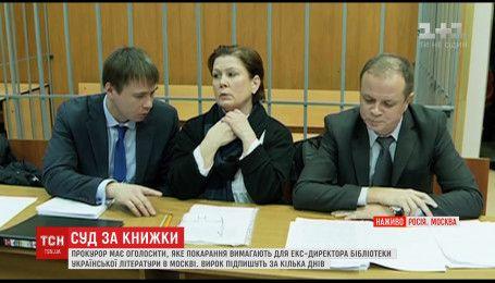 Прокуроры должны объявить, какое наказание ждет экс-директора Украинской библиотеки в Москве