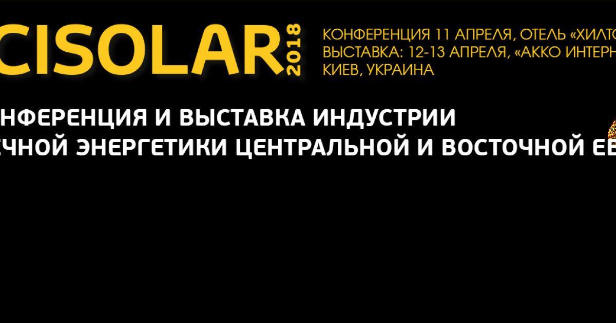Крупнейшее событие индустрии солнечной энергетики Центральной и Восточной Европы - Cisolar-2018 состоится в Киеве 11-13 апреля