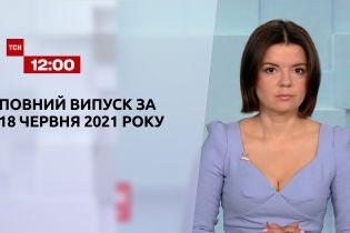 Новини України та світу   Випуск ТСН.12:00 за 18 червня 2021 року (повна версія)