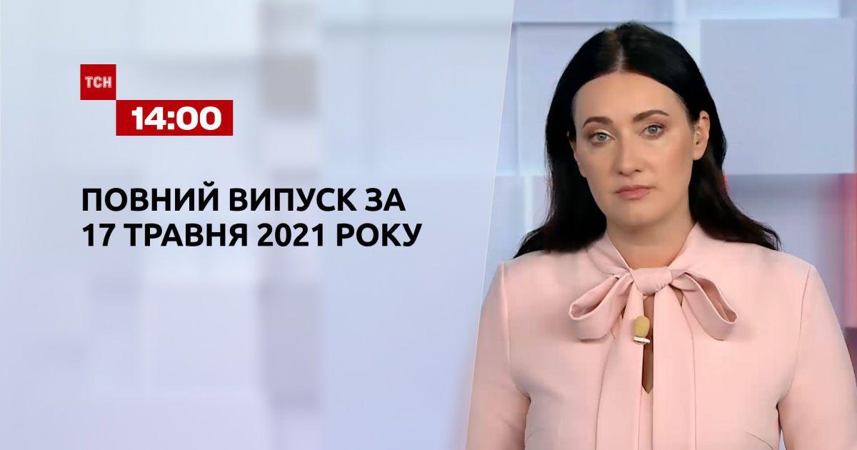 Новини України та світу   Випуск ТСН.14:00 за 17 травня 2021 року (повна версія)