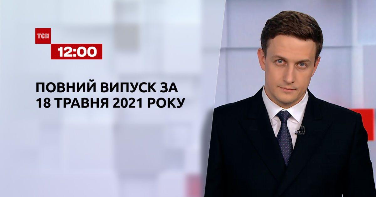 Новини України та світу   Випуск ТСН.12:00 за 18 травня 2021 року (повна версія)