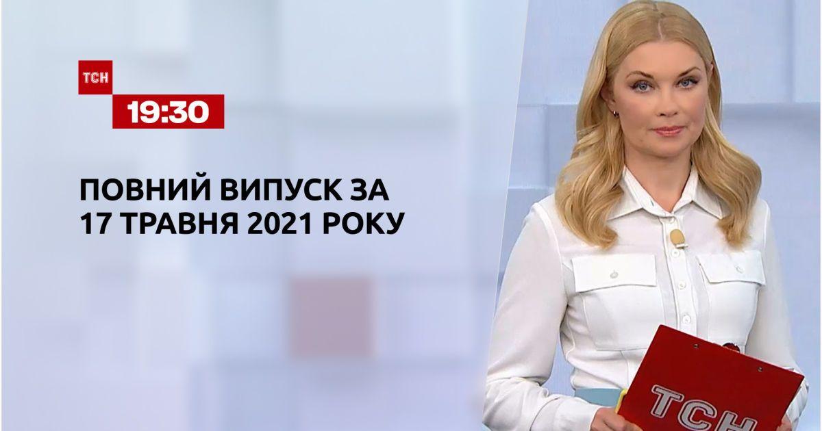 Новини України та світу | Випуск ТСН.19:30 за 17 травня 2021 року (повна версія)