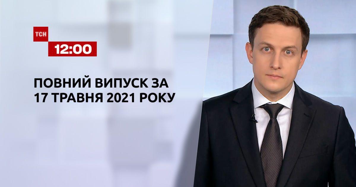 Новини України та світу   Випуск ТСН.12:00 за 17 травня 2021 року (повна версія)