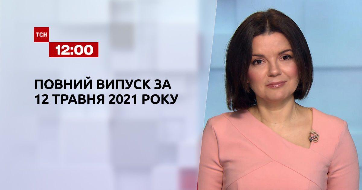Новини України та світу   Випуск ТСН.12:00 за 12 травня 2021 року (повна версія)